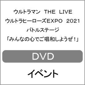 ウルトラマン THE LIVE ウルトラヒーローズEXPO 2021 バトルステージ「みんなの心でご唱和しようぜ!」/イベント[DVD]【返品種別A】