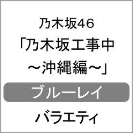 【送料無料】[先着特典付]乃木坂工事中〜沖縄編〜/乃木坂46[Blu-ray]【返品種別A】