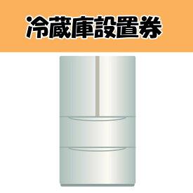 【クーポンで450円OFF】冷蔵庫設置券 【代引き不可】
