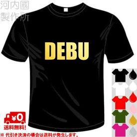 河内國製作所 「DEBU デブTシャツ」全5色。自虐系おもしろTシャツ 文字T-shirt おもしろてぃーしゃつ 半袖ドライTシャツ メール便は送料無料