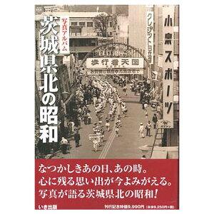 【送料無料!】【本】いき出版 (茨城県) 写真アルバム 茨城県北の昭和 ふるさとの昭和時代の思い出が600枚の写真でよみがえる
