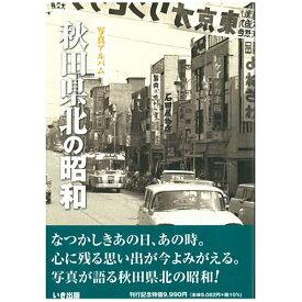 【送料無料!】【本】いき出版 写真アルバム 秋田県北の昭和 ふるさとの昭和時代の思い出が600枚の写真でよみがえる