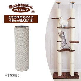 猫用 おもちゃ 猫のおあそび ポール クライミング つっぱりタイプ専用 とぎカスのでにくい 45cm 替え柱 1本 ■ 玩具 TOY キャットタワー 猫タワー 爪とぎ