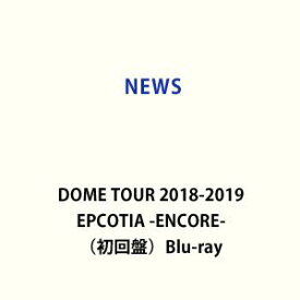 NEWS DOME TOUR 2018-2019 EPCOTIA -ENCORE-(初回盤) [Blu-ray]