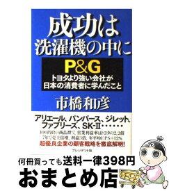 【中古】 成功は洗濯機の中に P&Gトヨタより強い会社が日本の消費者に学んだこと / 市橋 和彦 / プレジデント社 [単行本]【宅配便出荷】
