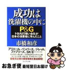 【中古】 成功は洗濯機の中に P&Gトヨタより強い会社が日本の消費者に学んだこと / 市橋 和彦 / プレジデント社 [単行本]【ネコポス発送】