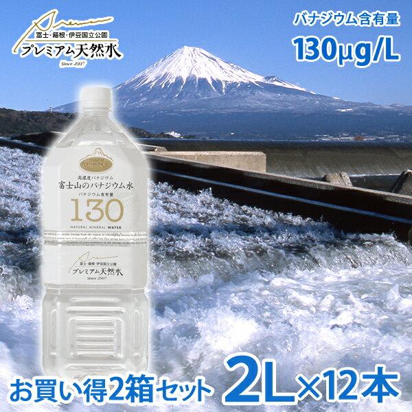 お買い得2箱セット 富士山のバナジウム水 130(極上プレミアム天然水)ペットボトル 2L×6本×2箱=計12本(ミネラルウォーター(防災グッズ 災害対策 地震対策 非常時対策 避難生活 避難用 非常用)