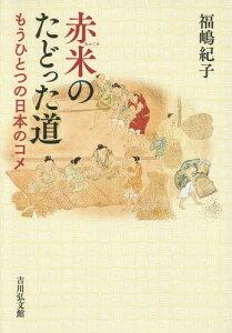 赤米のたどった道 もうひとつの日本のコメ[本/雑誌] / 福嶋紀子/著