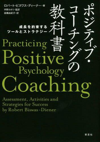 ポジティブ・コーチングの教科書 成長を約束するツールとストラテジー / 原タイトル:Practicing Positive Psychology Coaching[本/雑誌] / ロバート・ビスワス=ディーナー/著 宇野カオリ/監訳 高橋由紀子/訳