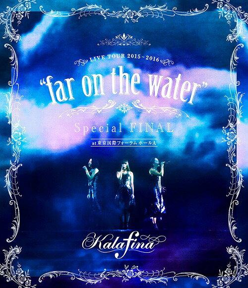 "Kalafina LIVE TOUR 2015〜2016""far on the water""Special Final@東京国際フォーラムホールA[Blu-ray] / Kalafina"