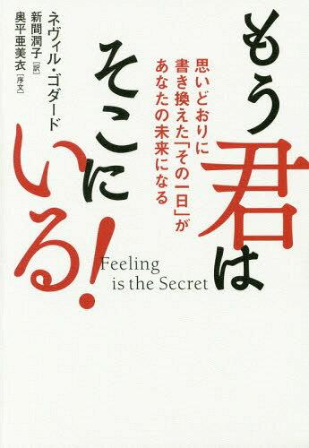 もう君はそこにいる! 思いどおりに書き換えた「その一日」があなたの未来になる / 原タイトル:Feeling is the Secret 原タイトル:The Pruning Shears of Revision[本/雑誌] / ネヴィル・ゴダード/著 新間潤子/訳