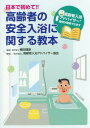 日本で初めて!!高齢者の安全入浴に関する教本[本/雑誌] / 植田理彦/監修 高齢者入浴アドバイザー協会/著