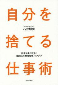 自分を捨てる仕事術 鈴木敏夫が教えた「真似」と「整理整頓」のメソッド[本/雑誌] / 石井朋彦/著