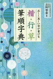 楷・行・草筆順字典 正しく美しい字が書ける[本/雑誌] / 吉田琴泉/編著
