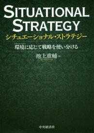 シチュエーショナル・ストラテジー 環境に応じて戦略を使い分ける[本/雑誌] / 池上重輔/著