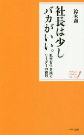 社長は少しバカがいい。 乱世を生き抜くリーダーの鉄則 (WAVE Pocket Series)[本/雑誌] / 鈴木喬/著