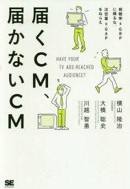 届くCM、届かないCM 視聴率=GRPに頼るな、注目量=GAPをねらえ[本/雑誌] / 横山隆治/著 大橋聡史/著 川越智勇/著