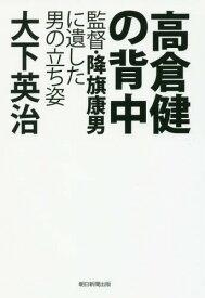 高倉健の背中 監督・降旗康男に遺した男の立ち姿[本/雑誌] / 大下英治/著