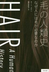 毛の人類史 なぜ人には毛が必要なのか / 原タイトル:HAIR (ヒストリカル・スタディーズ)[本/雑誌] / カート・ステン/著 藤井美佐子/訳