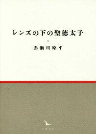 レンズの下の聖徳太子 (銀河叢書)[本/雑誌] / 赤瀬川原平/著
