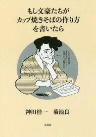 もし文豪たちがカップ焼きそばの作り方を書いたら[本/雑誌] (単行本・ムック) / 神田桂一/著 菊池良/著