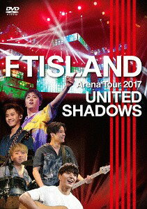 FTISLAND Arena Tour 2017 -UNITED SHADOWS-[DVD] / FTISLAND