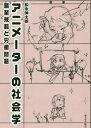 アニメーターの社会学 職業規範と労働問題[本/雑誌] / 松永伸太朗/著