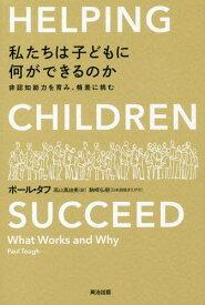 私たちは子どもに何ができるのか 非認知能力を育み、格差に挑む / 原タイトル:HELPING CHILDREN SUCCEED[本/雑誌] / ポール・タフ/著 高山真由美/訳
