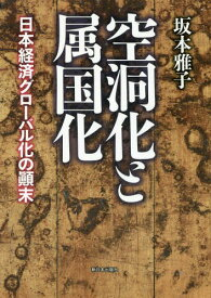 空洞化と属国化 日本経済グローバル化の顛末[本/雑誌] / 坂本雅子/著