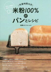 [書籍のメール便同梱は2冊まで]/作業時間10分米粉100%のパンとレシピ サクッと手作りグルテンフリー[本/雑誌] / 高橋ヒロ/著