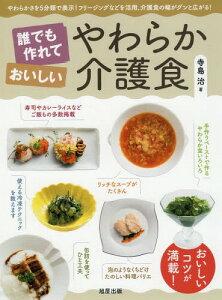 誰でも作れておいしいやわらか介護食 やわらかさを5分類で表示!フリージングなどを活用、介護食の幅がグンと広がる! おいしいコツが満載![本/雑誌] / 寺島治/著