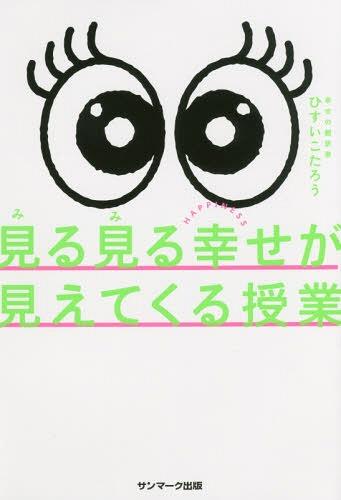 見る見る幸せが見えてくる授業[本/雑誌] / ひすいこたろう/著