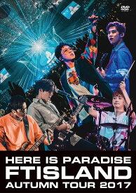 FTISLAND Autumn Tour 2017 - here is Paradise -[DVD] / FTISLAND