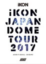 iKON JAPAN DOME TOUR 2017 ADDITIONAL SHOWS [3DVD+2CD/初回生産限定][DVD] / iKON