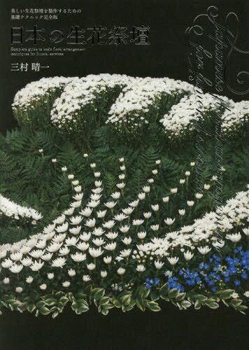 日本の生花祭壇 美しい生花祭壇を製作するための基礎テクニック完全版[本/雑誌] / 三村晴一/著