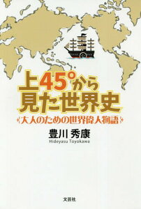 [書籍のメール便同梱は2冊まで]/上45°から見た世界史 大人のための世界偉人物語[本/雑誌] / 豊川秀康/著