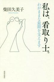私は、看取り士。 わがままな最期を支えます[本/雑誌] / 柴田久美子/著