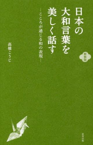 日本の大和言葉を美しく話す こころが通じる和の表現 新装版[本/雑誌] / 高橋こうじ/文