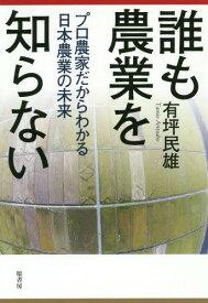 誰も農業を知らない プロ農家だからわかる日本農業の未来[本/雑誌] / 有坪民雄/著