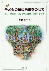 [書籍のゆうメール同梱は2冊まで]/子どもの翼に未来をのせて ルソーの『エミール』に学ぶ自然・保育・子育て[本/雑誌] / 吉野啓一/著