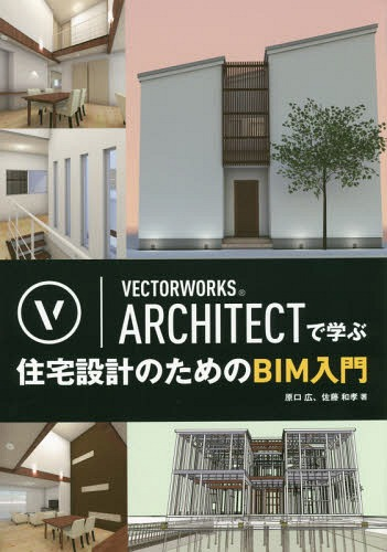 VECTORWORKS ARCHITECTで学ぶ住宅設計のためのBIM入門[本/雑誌] / 原口広/著 佐藤和孝/著