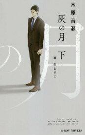 灰の月 下 (ビーボーイノベルズ)[本/雑誌] / 木原音瀬/著