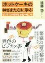 「ホットケーキの神さまたち」に学ぶビジネスで成功する10のヒント[本/雑誌] / 遠藤功/著