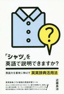 [書籍のメール便同梱は2冊まで]/「シャツ」を英語で説明できますか? 英語力を着実に伸ばす英英辞典活用法[本/雑誌] / 近藤真治/著