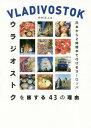 ウラジオストクを旅する43の理由 日本から2時間半で行けるヨーロッパ[本/雑誌] / 中村正人/著