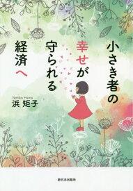 小さき者の幸せが守られる経済へ[本/雑誌] / 浜矩子/著