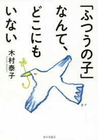 「ふつうの子」なんて、どこにもいない[本/雑誌] / 木村泰子/著