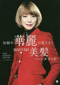 加齢を華麗に変える!MAYUMI美髪(びかみ)メソッド[本/雑誌] / MAYUMI/著