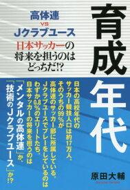 育成年代 高体連vs Jクラブユース 日本サッカーの将来を担うのはどっちだ!? (TOKYO NEWS BOOKS)[本/雑誌] / 原田大輔/著