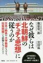 なぜ彼らは北朝鮮の「チュチェ思想」に従うのか[本/雑誌] / 篠原常一郎/著 岩田温/著